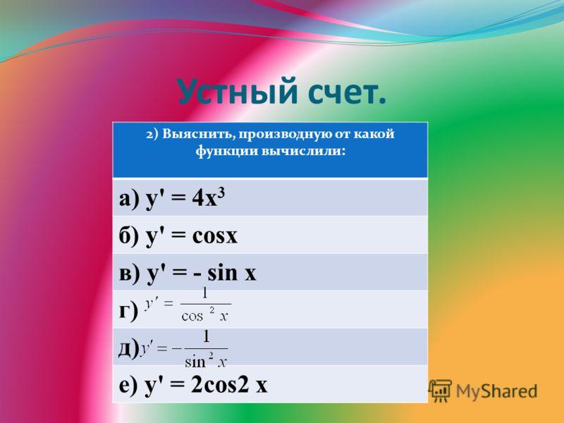 Устный счет. 2) Выяснить, производную от какой функции вычислили: а) у' = 4х 3 б) у' = cosх в) у' = - sin x г) д) е) у' = 2cos2 x