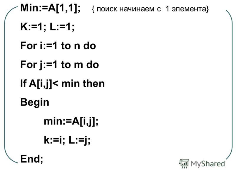 Min:=A[1,1]; { поиск начинаем с 1 элемента} K:=1; L:=1; For i:=1 to n do For j:=1 to m do If A[i,j]< min then Begin min:=A[i,j]; k:=i; L:=j; End;