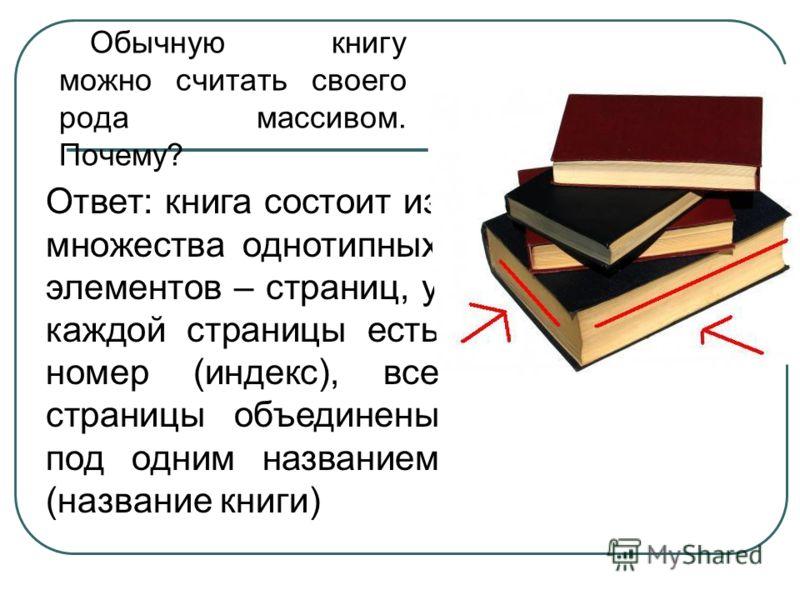 Обычную книгу можно считать своего рода массивом. Почему? Ответ: книга состоит из множества однотипных элементов – страниц, у каждой страницы есть номер (индекс), все страницы объединены под одним названием (название книги)