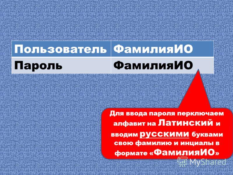 ПользовательФамилияИО ПарольФамилияИО Для ввода пароля перключаем алфавит на Латинский и вводим русскими буквами свою фамилию и инциалы в формате « ФамилияИО »