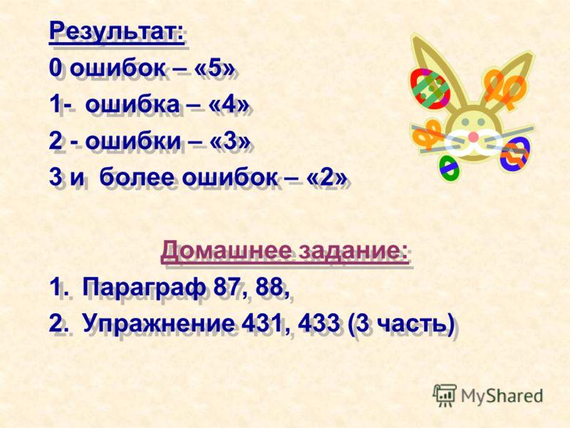 Результат: 0 ошибок – «5» 1- ошибка – «4» 2 - ошибки – «3» 3 и более ошибок – «2» Домашнее задание: 1.Параграф 87, 88, 2.Упражнение 431, 433 (3 часть) Результат: 0 ошибок – «5» 1- ошибка – «4» 2 - ошибки – «3» 3 и более ошибок – «2» Домашнее задание: