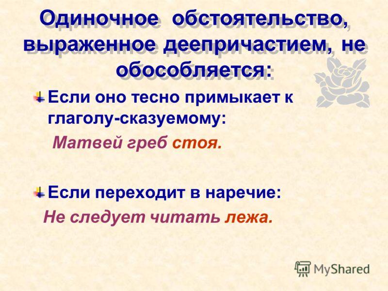 Одиночное обстоятельство, выраженное деепричастием, не обособляется: Если оно тесно примыкает к глаголу-сказуемому: Матвей греб стоя. Если переходит в наречие: Не следует читать лежа.