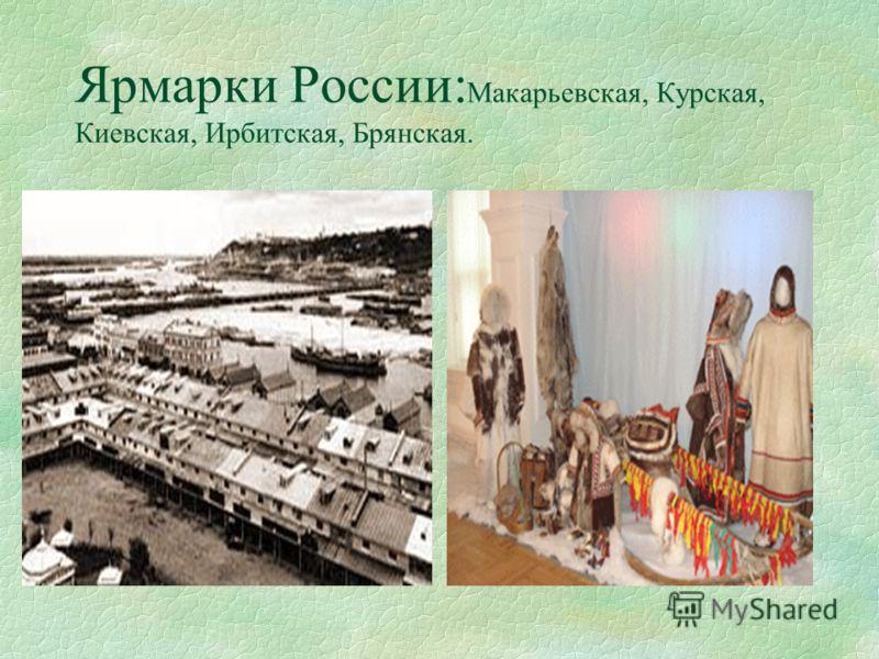 Ярмарки России: Макарьевская, Курская, Киевская, Ирбитская, Брянская.