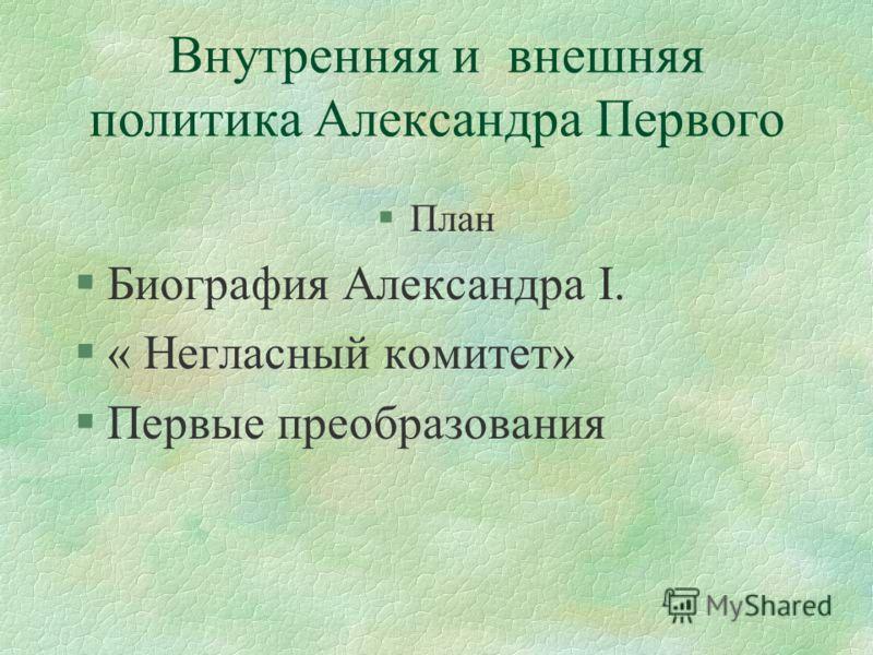Внутренняя и внешняя политика Александра Первого §План §Биография Александра I. §« Негласный комитет» §Первые преобразования