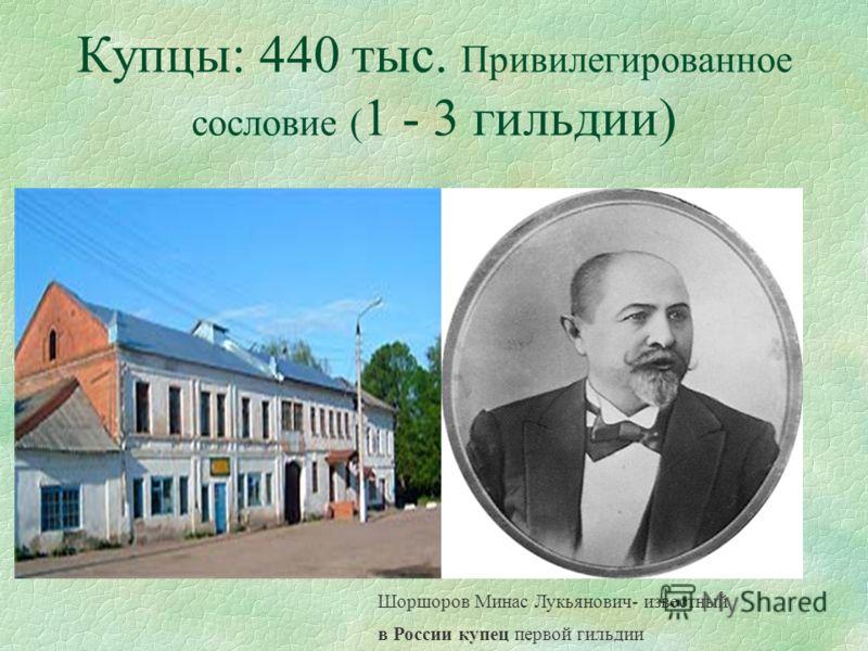 Купцы: 440 тыс. Привилегированное сословие ( 1 - 3 гильдии) Шоршоров Минас Лукьянович- известный в России купец первой гильдии
