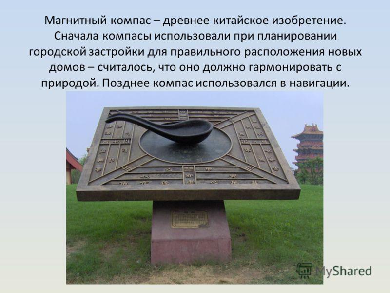 Магнитный компас – древнее китайское изобретение. Сначала компасы использовали при планировании городской застройки для правильного расположения новых домов – считалось, что оно должно гармонировать с природой. Позднее компас использовался в навигаци