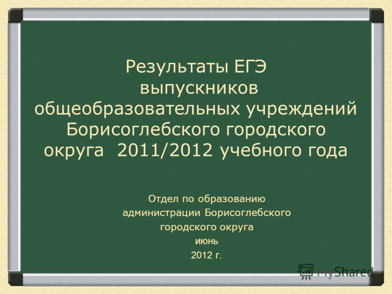 Результаты ЕГЭ выпускников общеобразовательных учреждений Борисоглебского городского округа 2011/2012 учебного года Отдел по образованию администрации Борисоглебского городского округа июнь 2012 г.