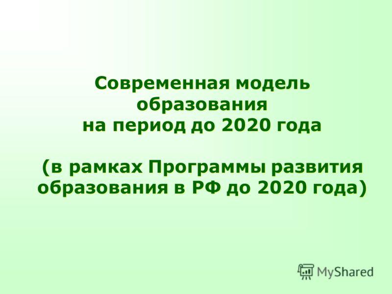 Современная модель образования на период до 2020 года (в рамках Программы развития образования в РФ до 2020 года) Современная модель образования на период до 2020 года (в рамках Программы развития образования в РФ до 2020 года)