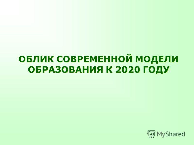 ОБЛИК СОВРЕМЕННОЙ МОДЕЛИ ОБРАЗОВАНИЯ К 2020 ГОДУ