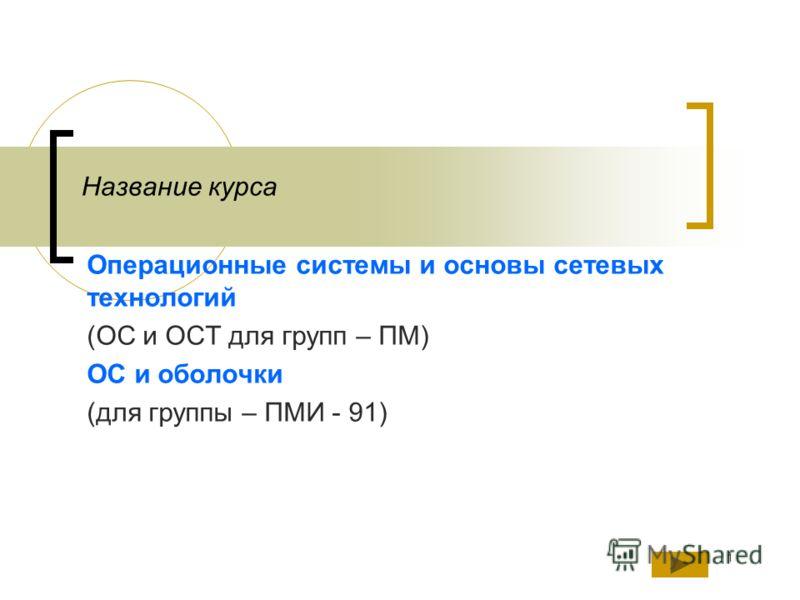 1 Название курса Операционные системы и основы сетевых технологий (ОС и ОСТ для групп – ПМ) ОС и оболочки (для группы – ПМИ - 91)