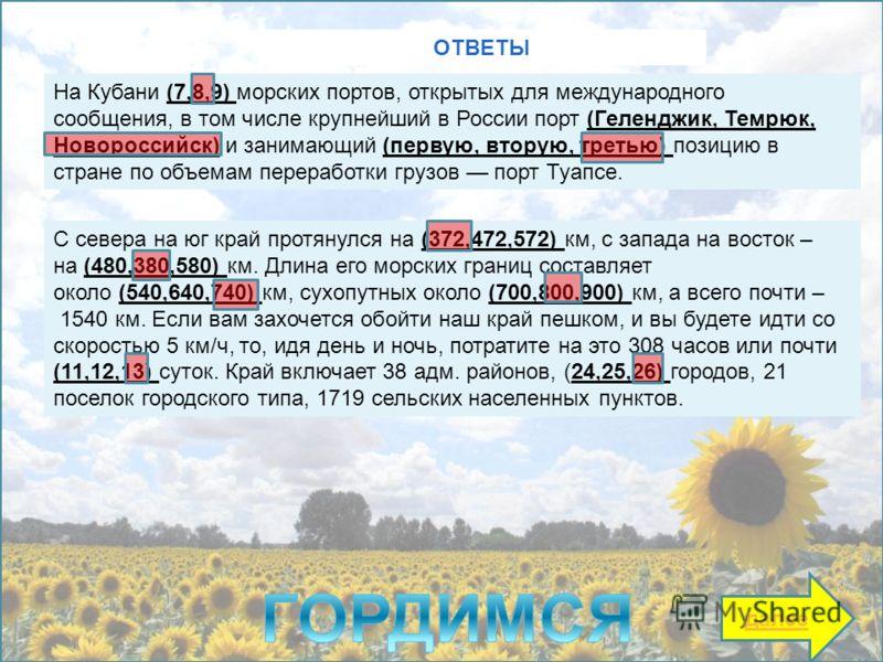 На Кубани (7,8,9) морских портов, открытых для международного сообщения, в том числе крупнейший в России порт (Геленджик, Темрюк, Новороссийск) и занимающий (первую, вторую, третью) позицию в стране по объемам переработки грузов порт Туапсе. ОТВЕТЫ С