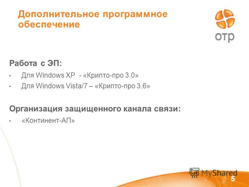 5 Дополнительное программное обеспечение Работа с ЭП: Для Windows XP - «Крипто-про 3.0» Для Windows Vista/7 – «Крипто-про 3.6» Организация защищенного канала связи: «Континент-АП»