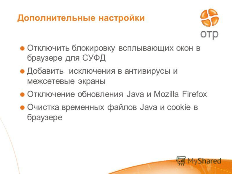 Дополнительные настройки Отключить блокировку всплывающих окон в браузере для СУФД Добавить исключения в антивирусы и межсетевые экраны Отключение обновления Java и Mozilla Firefox Очистка временных файлов Java и cookie в браузере