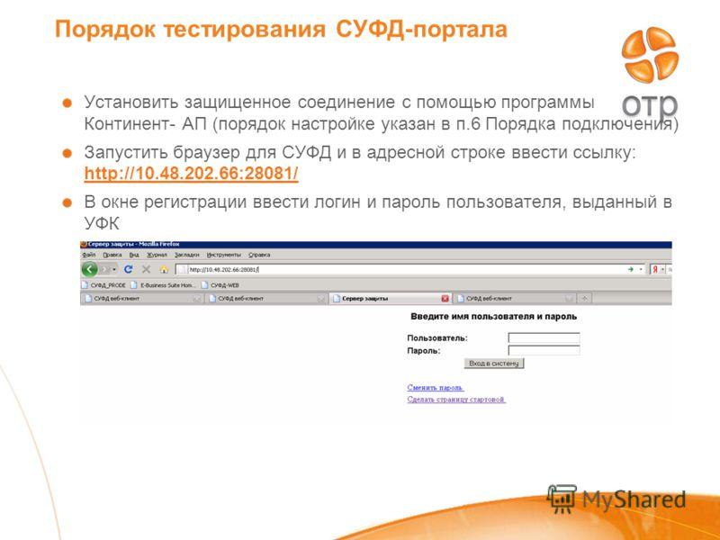 Порядок тестирования СУФД-портала Установить защищенное соединение с помощью программы Континент- АП (порядок настройке указан в п.6 Порядка подключения) Запустить браузер для СУФД и в адресной строке ввести ссылку: http://10.48.202.66:28081/ http://