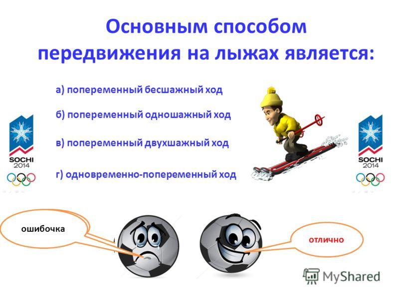 Основным способом передвижения на лыжах является: отлично ошибочка а) попеременный бесшажный ход б) попеременный одношажный ход в) попеременный двухшажный ход г) одновременно-попеременный ход ошибочка