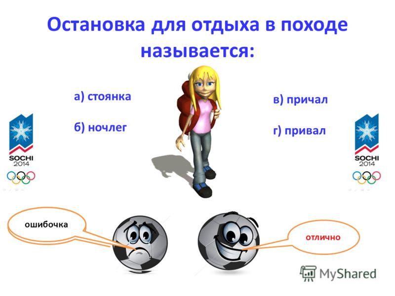 Остановка для отдыха в походе называется: отлично ошибочка а) стоянка б) ночлег в) причал г) привал ошибочка
