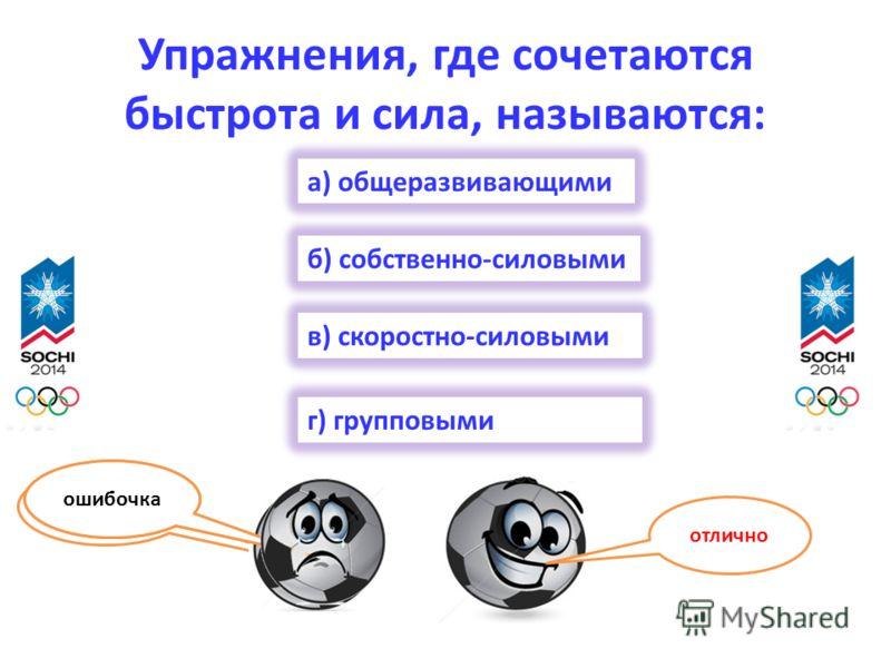 Упражнения, где сочетаются быстрота и сила, называются: г) групповыми а) общеразвивающими б) собственно-силовыми в) скоростно-силовыми отлично ошибочка