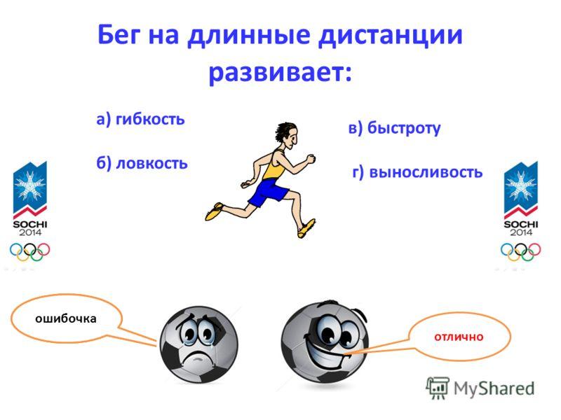 Бег на длинные дистанции развивает: а) гибкость б) ловкость в) быстроту г) выносливость отлично ошибочка
