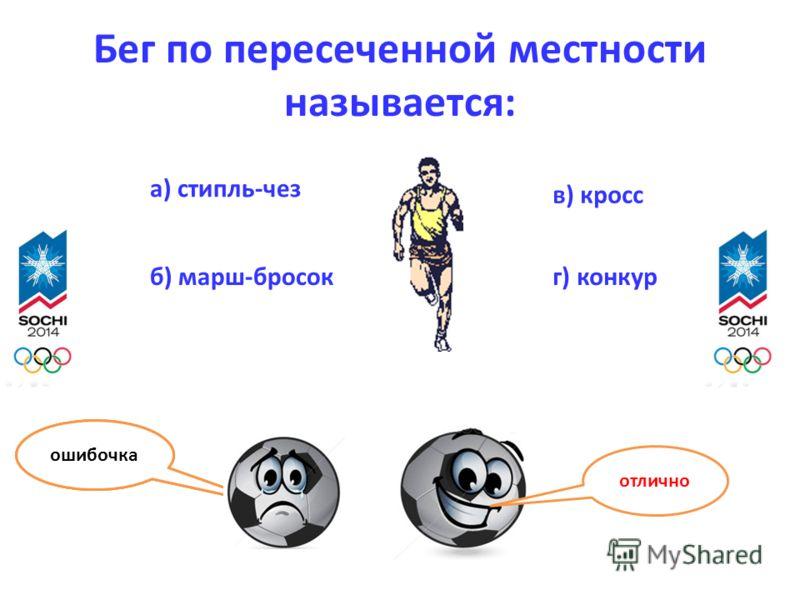 Бег по пересеченной местности называется: а) стипль-чез б) марш-бросок в) кросс г) конкур отлично ошибочка
