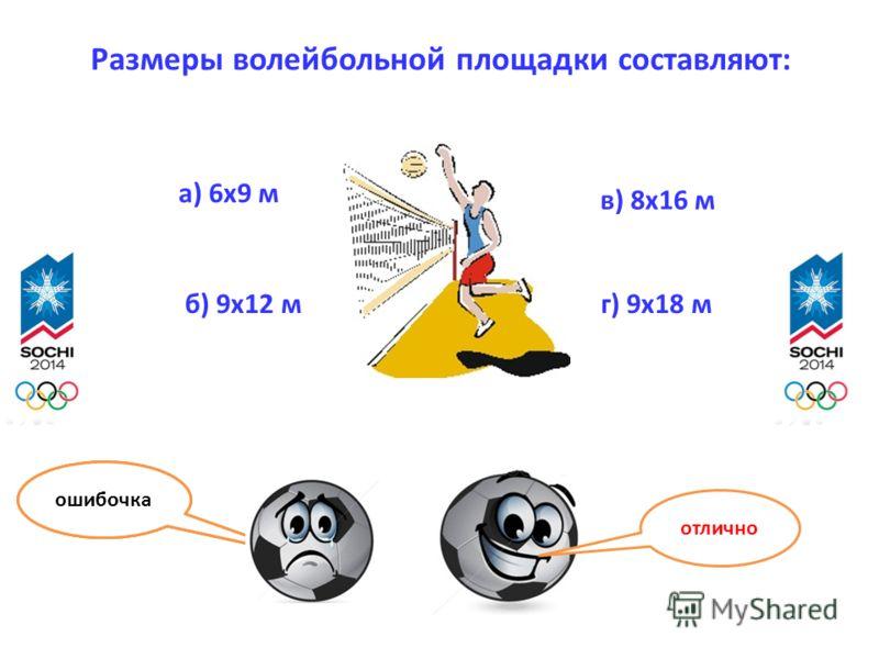 Размеры волейбольной площадки составляют: а) 6х9 м б) 9х12 м в) 8х16 м г) 9х18 м отлично ошибочка