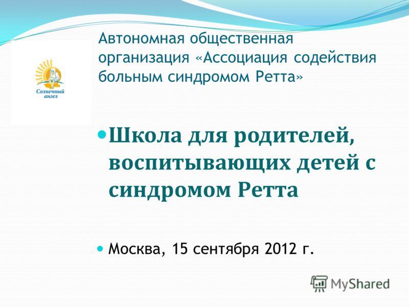 Автономная общественная организация «Ассоциация содействия больным синдромом Ретта» Школа для родителей, воспитывающих детей с синдромом Ретта Москва, 15 сентября 2012 г.