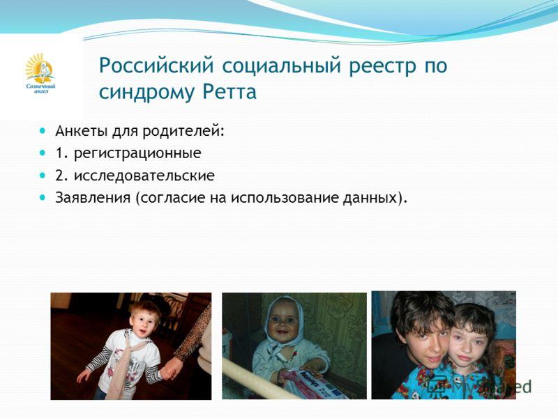 Российский социальный реестр по синдрому Ретта Анкеты для родителей: 1. регистрационные 2. исследовательские Заявления (согласие на использование данных).
