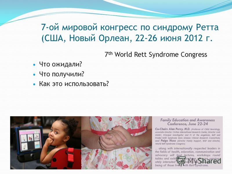 7-ой мировой конгресс по синдрому Ретта (США, Новый Орлеан, 22-26 июня 2012 г. 7 th World Rett Syndrome Congress Что ожидали? Что получили? Как это использовать?