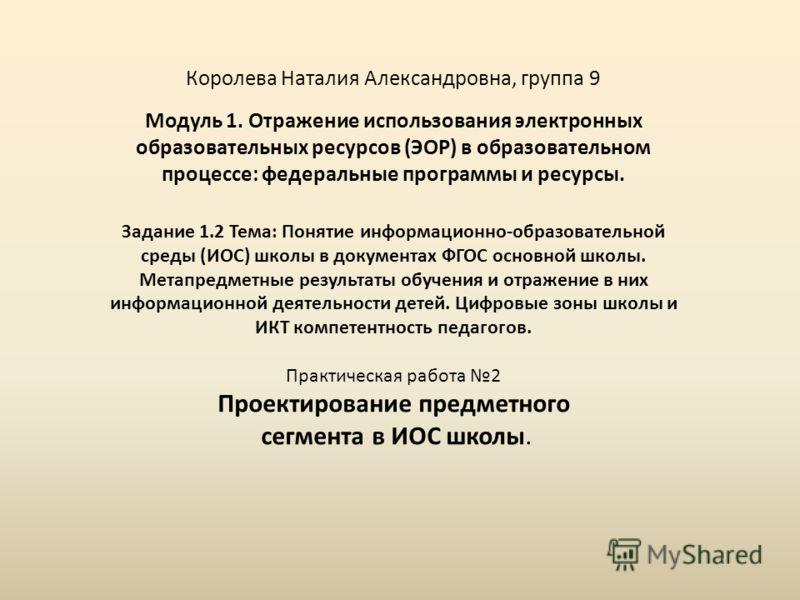 Королева Наталия Александровна, группа 9 Модуль 1. Отражение использования электронных образовательных ресурсов (ЭОР) в образовательном процессе: федеральные программы и ресурсы. Задание 1.2 Тема: Понятие информационно-образовательной среды (ИОС) шко