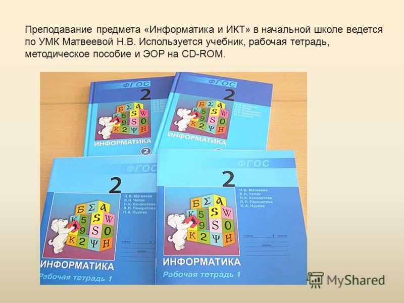 Преподавание предмета «Информатика и ИКТ» в начальной школе ведется по УМК Матвеевой Н.В. Используется учебник, рабочая тетрадь, методическое пособие и ЭОР на CD-ROM.