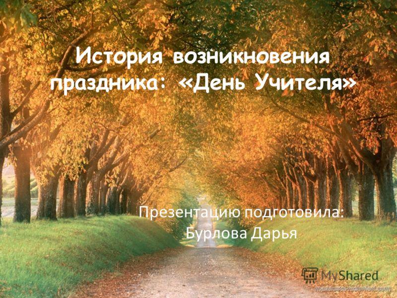 История возникновения праздника: «День Учителя» Презентацию подготовила: Бурлова Дарья