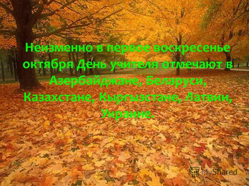 Неизменно в первое воскресенье октября День учителя отмечают в Азербайджане, Беларуси, Казахстане, Кыргызстане, Латвии, Украине.
