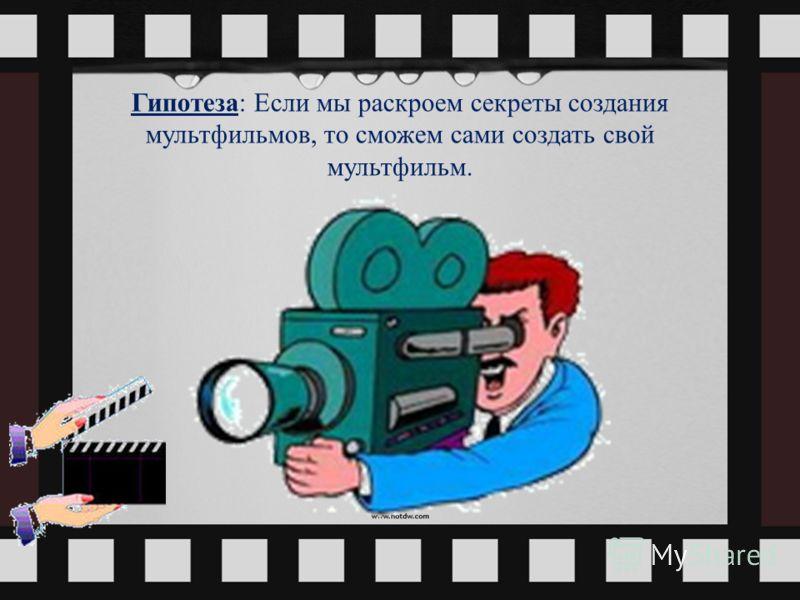 Гипотеза: Если мы раскроем секреты создания мультфильмов, то сможем сами создать свой мультфильм.