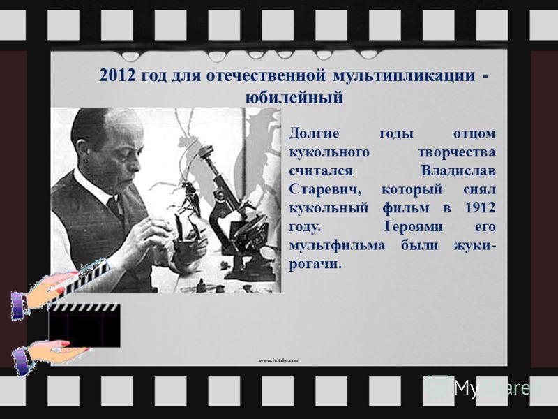 Долгие годы отцом кукольного творчества считался Владислав Старевич, который снял кукольный фильм в 1912 году. Героями его мультфильма были жуки- рогачи. 2012 год для отечественной мультипликации - юбилейный