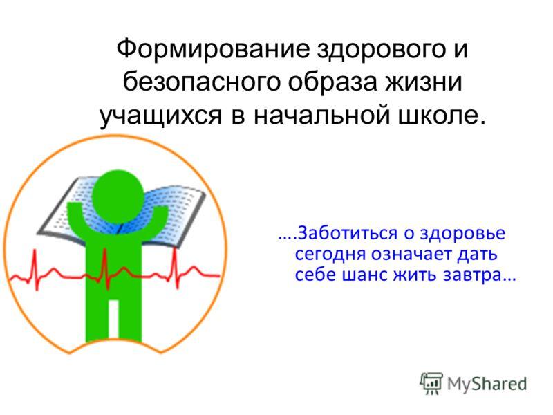 ….Заботиться о здоровье сегодня означает дать себе шанс жить завтра… Формирование здорового и безопасного образа жизни учащихся в начальной школе.