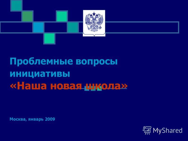 Проблемные вопросы инициативы «Наша новая школа» Москва, январь 2009