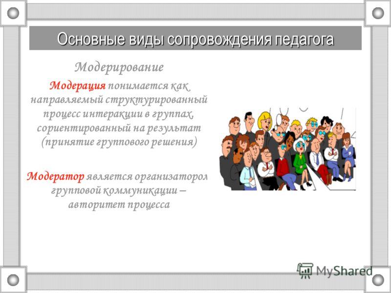 Модерирование Модерация понимается как направляемый структурированный процесс интеракции в группах, сориентированный на результат (принятие группового решения) Модератор является организатором групповой коммуникации – авторитет процесса