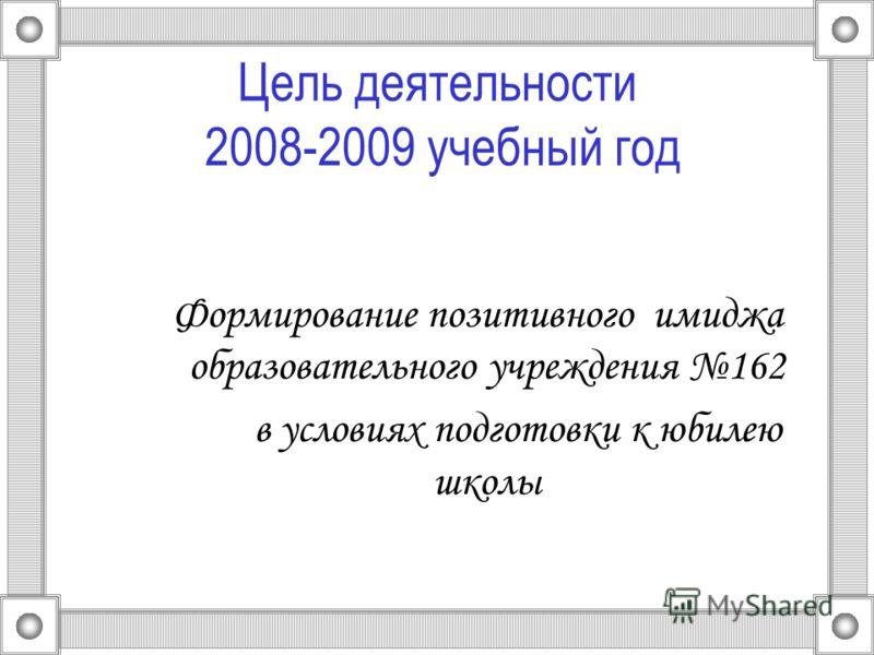 Цель деятельности 2008-2009 учебный год Формирование позитивного имиджа образовательного учреждения 162 в условиях подготовки к юбилею школы