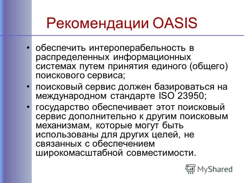 Рекомендации OASIS обеспечить интероперабельность в распределенных информационных системах путем принятия единого (общего) поискового сервиса; поисковый сервис должен базироваться на международном стандарте ISO 23950; государство обеспечивает этот по