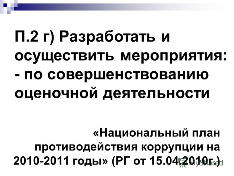«Национальный план противодействия коррупции на 2010-2011 годы» (РГ от 15.04.2010г.) П.2 г) Разработать и осуществить мероприятия: - по совершенствованию оценочной деятельности