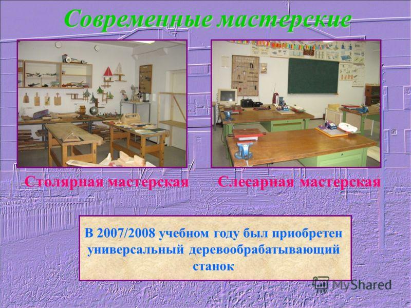 Современные мастерские Столярная мастерскаяСлесарная мастерская В 2007/2008 учебном году был приобретен универсальный деревообрабатывающий станок