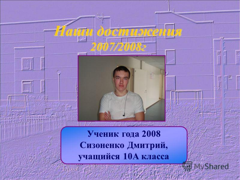 Наши достижения 2007/2008г Ученик года 2008 Сизоненко Дмитрий, учащийся 10А класса