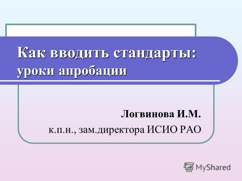 Как вводить стандарты: уроки апробации Логвинова И.М. к.п.н., зам.директора ИСИО РАО