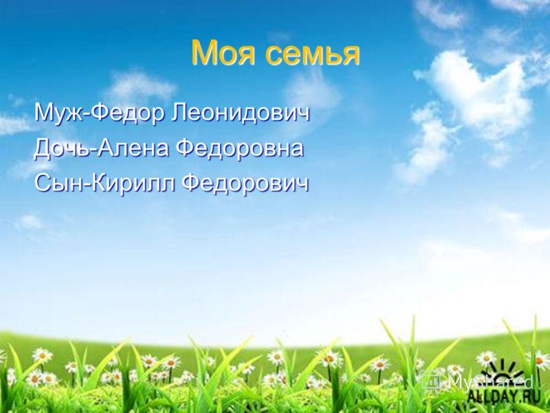 Моя семья Муж-Федор Леонидович Дочь-Алена Федоровна Сын-Кирилл Федорович