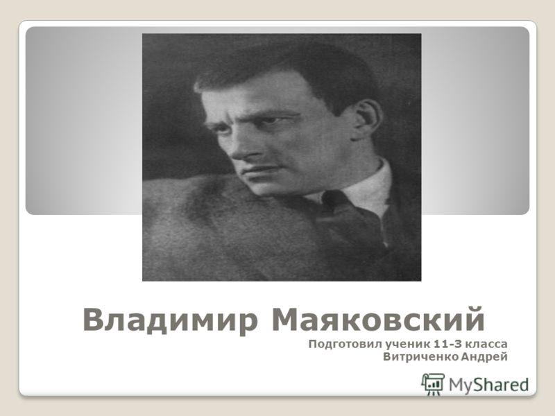 Владимир Маяковский Подготовил ученик 11-З класса Витриченко Андрей