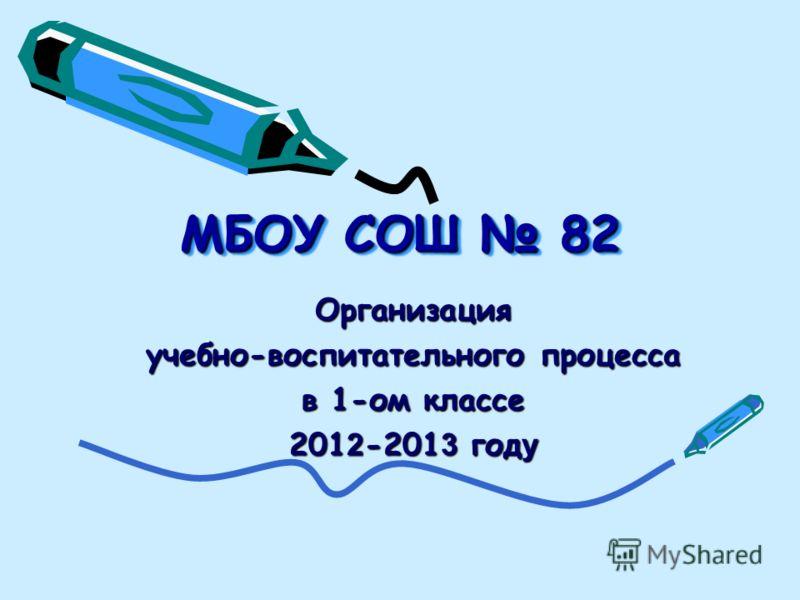 МБОУ СОШ 82 Организация учебно-воспитательного процесса в 1-ом классе 201 2 -201 3 год у