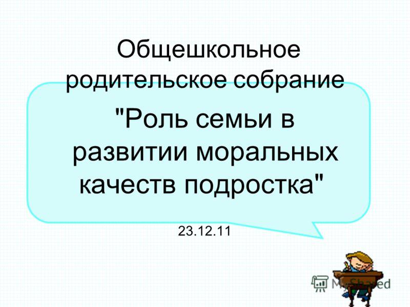Общешкольное родительское собрание Роль семьи в развитии моральных качеств подростка 23.12.11