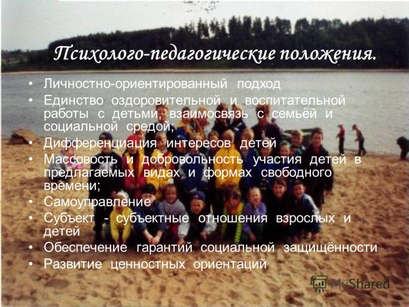 Психолого-педагогические положения. Личностно-ориентированный подход Единство оздоровительной и воспитательной работы с детьми, взаимосвязь с семьёй и социальной средой; Дифференциация интересов детей Массовость и добровольность участия детей в предл