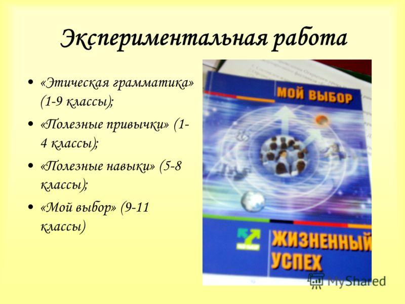 Экспериментальная работа «Этическая грамматика» (1-9 классы); «Полезные привычки» (1- 4 классы); «Полезные навыки» (5-8 классы); «Мой выбор» (9-11 классы)