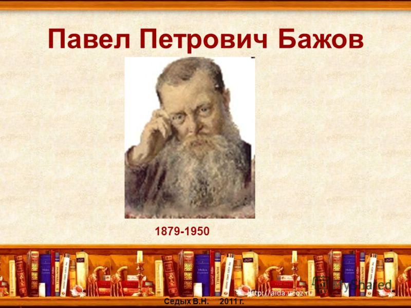 Павел Петрович Бажов Седых В.Н. 2011 г. 1879-1950