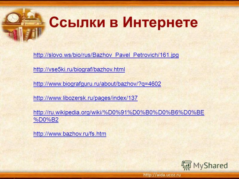 Ссылки в Интернете http://slovo.ws/bio/rus/Bazhov_Pavel_Petrovich/161.jpg http://vse5ki.ru/biograf/bazhov.html http://www.biografguru.ru/about/bazhov/?q=4602 http://www.libozersk.ru/pages/index/137 http://ru.wikipedia.org/wiki/%D0%91%D0%B0%D0%B6%D0%B